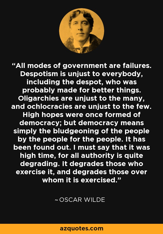 All modes of government are failures. Despotism is unjust to everybody, including the despot, who was probably made for better things. Oligarchies are unjust to the many, and ochlocracies are unjust to the few. High hopes were once formed of democracy; but democracy means simply the bludgeoning of the people by the people for the people. It has been found out. I must say that it was high time, for all authority is quite degrading. It degrades those who exercise it, and degrades those over whom it is exercised. - Oscar Wilde