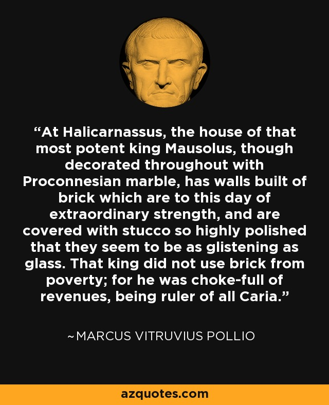 At Halicarnassus, the house of that most potent king Mausolus, though decorated throughout with Proconnesian marble, has walls built of brick which are to this day of extraordinary strength, and are covered with stucco so highly polished that they seem to be as glistening as glass. That king did not use brick from poverty; for he was choke-full of revenues, being ruler of all Caria. - Marcus Vitruvius Pollio