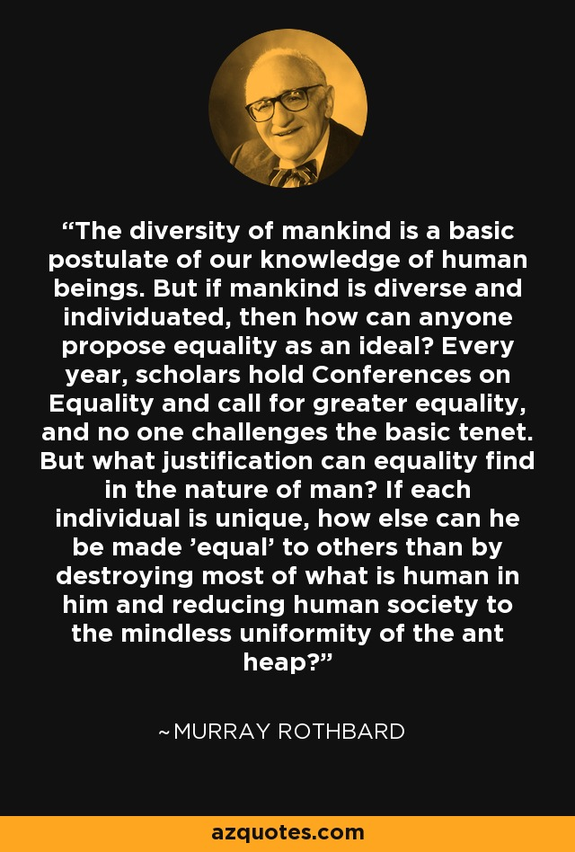 The diversity of mankind is a basic postulate of our knowledge of human beings. But if mankind is diverse and individuated, then how can anyone propose equality as an ideal? Every year, scholars hold Conferences on Equality and call for greater equality, and no one challenges the basic tenet. But what justification can equality find in the nature of man? If each individual is unique, how else can he be made 'equal' to others than by destroying most of what is human in him and reducing human society to the mindless uniformity of the ant heap? - Murray Rothbard