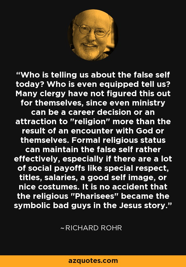 Who is telling us about the false self today? Who is even equipped tell us? Many clergy have not figured this out for themselves, since even ministry can be a career decision or an attraction to