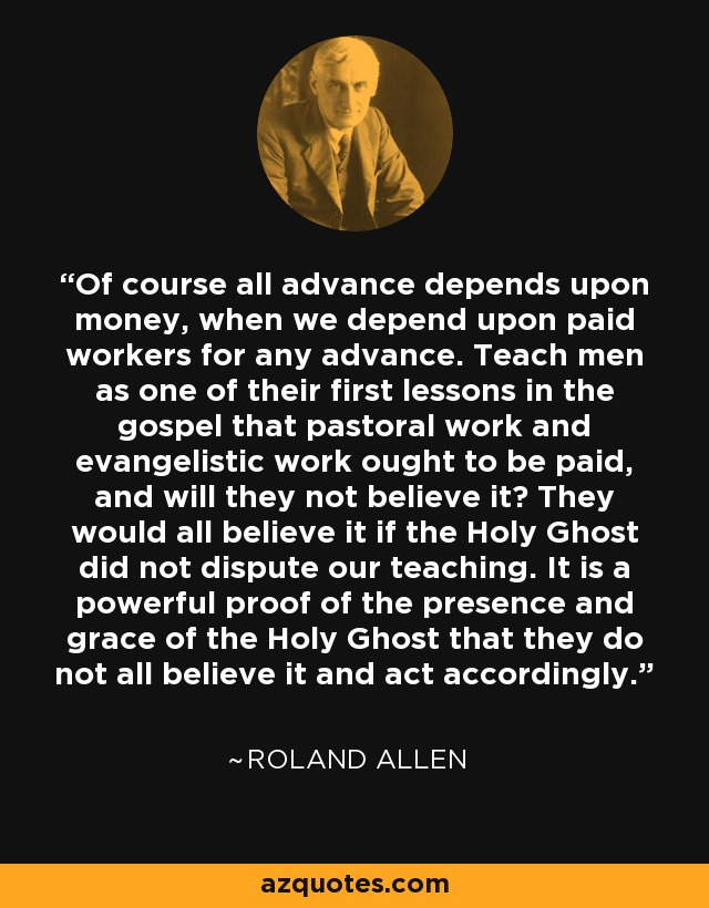 Of course all advance depends upon money, when we depend upon paid workers for any advance. Teach men as one of their first lessons in the gospel that pastoral work and evangelistic work ought to be paid, and will they not believe it? They would all believe it if the Holy Ghost did not dispute our teaching. It is a powerful proof of the presence and grace of the Holy Ghost that they do not all believe it and act accordingly. - Roland Allen