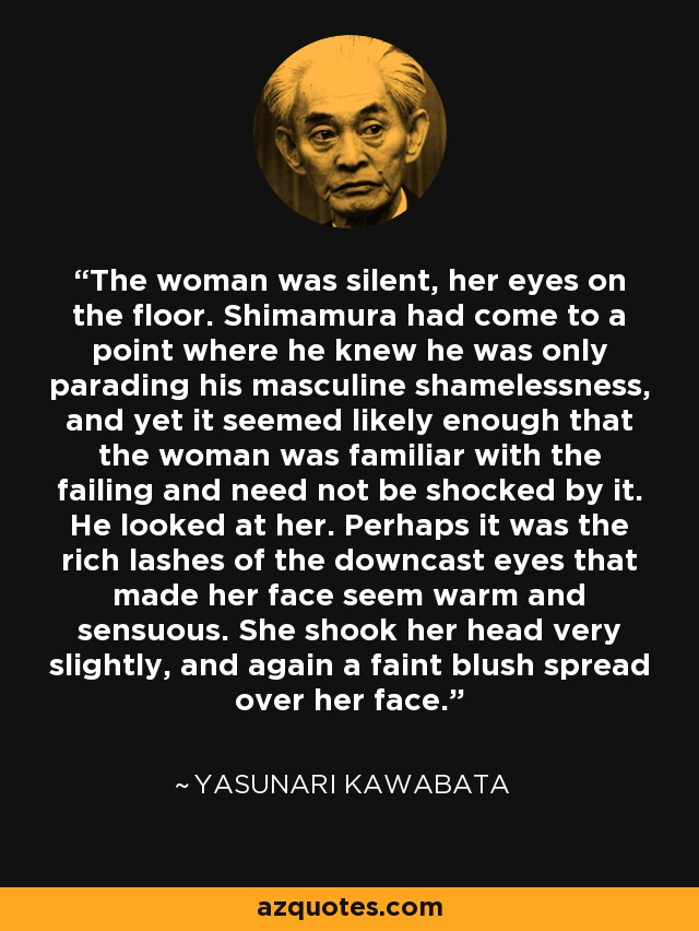 The woman was silent, her eyes on the floor. Shimamura had come to a point where he knew he was only parading his masculine shamelessness, and yet it seemed likely enough that the woman was familiar with the failing and need not be shocked by it. He looked at her. Perhaps it was the rich lashes of the downcast eyes that made her face seem warm and sensuous. She shook her head very slightly, and again a faint blush spread over her face. - Yasunari Kawabata