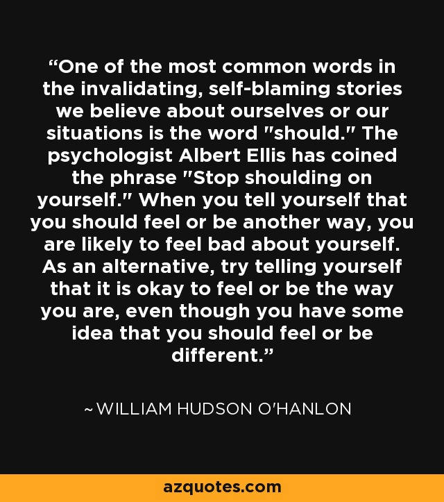 One of the most common words in the invalidating, self-blaming stories we believe about ourselves or our situations is the word
