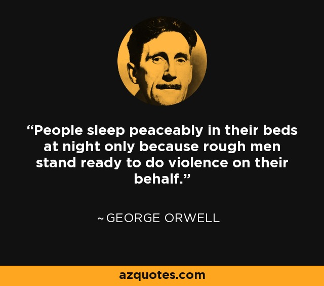People sleep peaceably in their beds at night only because rough men stand ready to do violence on their behalf. - Richard Grenier