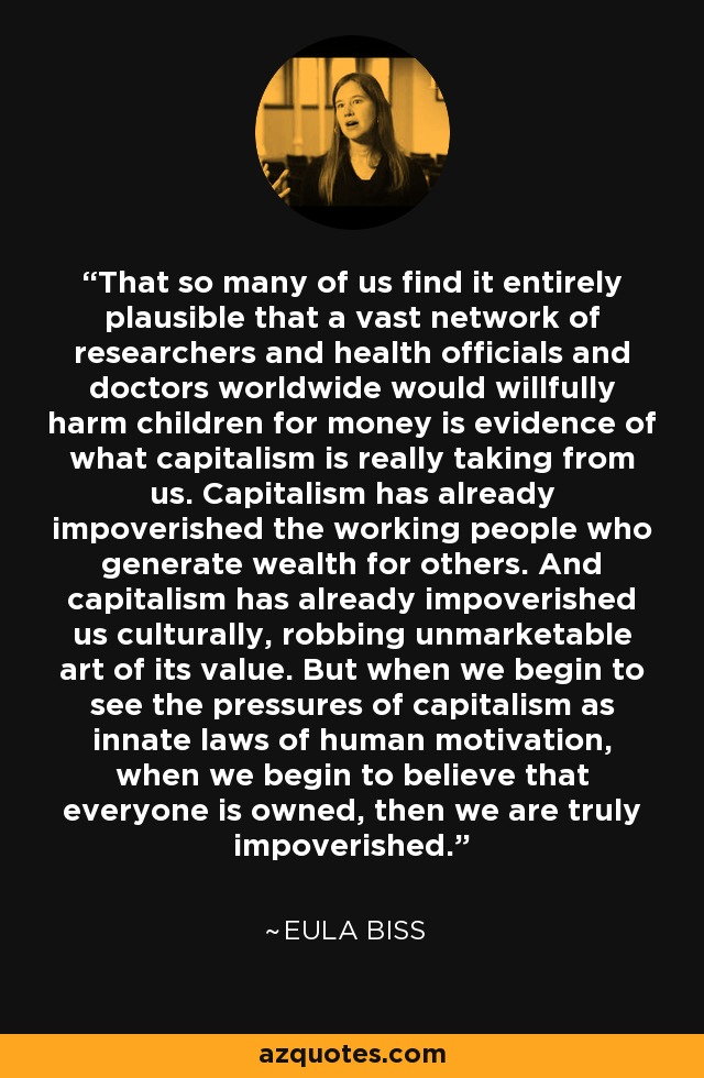 That so many of us find it entirely plausible that a vast network of researchers and health officials and doctors worldwide would willfully harm children for money is evidence of what capitalism is really taking from us. Capitalism has already impoverished the working people who generate wealth for others. And capitalism has already impoverished us culturally, robbing unmarketable art of its value. But when we begin to see the pressures of capitalism as innate laws of human motivation, when we begin to believe that everyone is owned, then we are truly impoverished. - Eula Biss