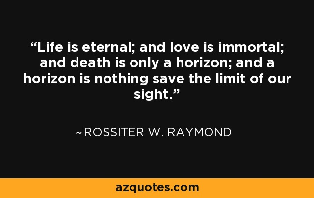 Life is eternal; and love is immortal; and death is only a horizon; and a horizon is nothing save the limit of our sight. - Rossiter W. Raymond