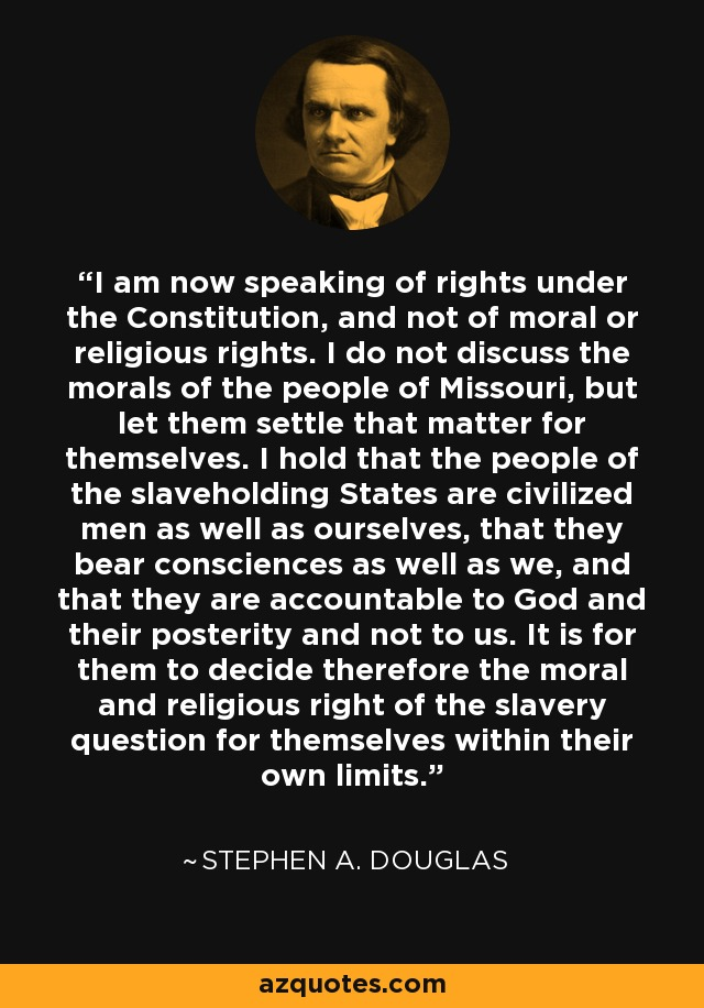 I am now speaking of rights under the Constitution, and not of moral or religious rights. I do not discuss the morals of the people of Missouri, but let them settle that matter for themselves. I hold that the people of the slaveholding States are civilized men as well as ourselves, that they bear consciences as well as we, and that they are accountable to God and their posterity and not to us. It is for them to decide therefore the moral and religious right of the slavery question for themselves within their own limits. - Stephen A. Douglas