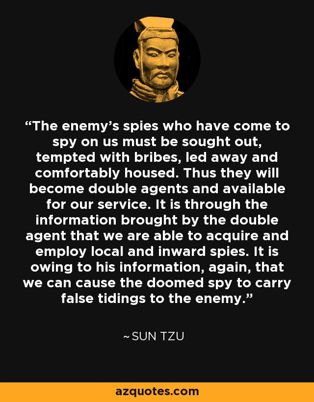 The enemy's spies who have come to spy on us must be sought out, tempted with bribes, led away and comfortably housed. Thus they will become double agents and available for our service. It is through the information brought by the double agent that we are able to acquire and employ local and inward spies. It is owing to his information, again, that we can cause the doomed spy to carry false tidings to the enemy. - Sun Tzu