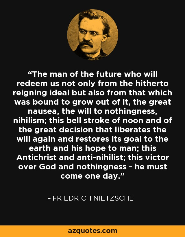 The man of the future who will redeem us not only from the hitherto reigning ideal but also from that which was bound to grow out of it, the great nausea, the will to nothingness, nihilism; this bell stroke of noon and of the great decision that liberates the will again and restores its goal to the earth and his hope to man; this Antichrist and anti-nihilist; this victor over God and nothingness - he must come one day. - Friedrich Nietzsche