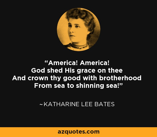 America! America! God shed His grace on thee And crown thy good with brotherhood From sea to shinning sea! - Katharine Lee Bates