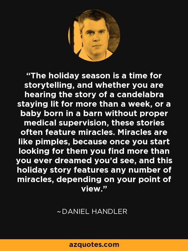 The holiday season is a time for storytelling, and whether you are hearing the story of a candelabra staying lit for more than a week, or a baby born in a barn without proper medical supervision, these stories often feature miracles. Miracles are like pimples, because once you start looking for them you find more than you ever dreamed you'd see, and this holiday story features any number of miracles, depending on your point of view. - Daniel Handler
