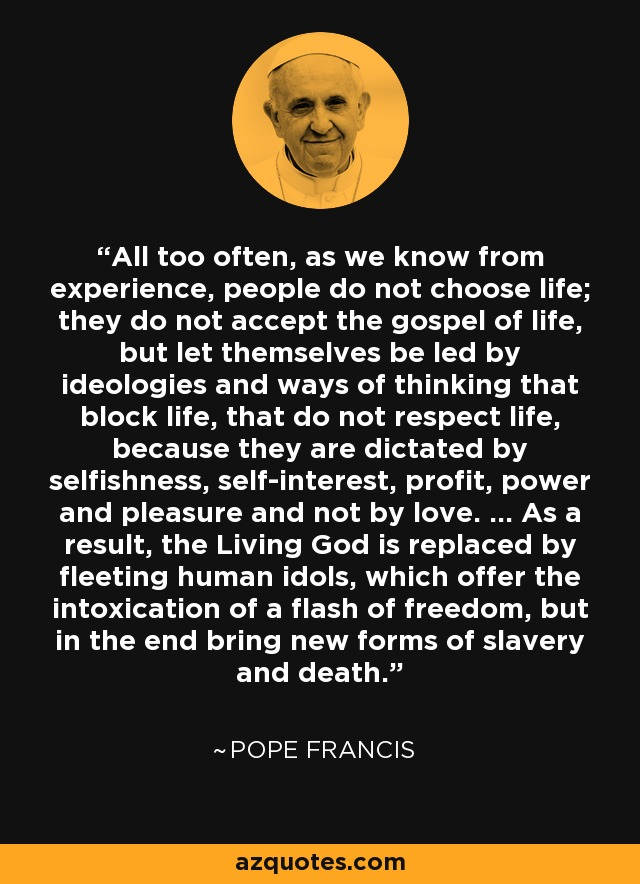 All too often, as we know from experience, people do not choose life; they do not accept the gospel of life, but let themselves be led by ideologies and ways of thinking that block life, that do not respect life, because they are dictated by selfishness, self-interest, profit, power and pleasure and not by love. ... As a result, the Living God is replaced by fleeting human idols, which offer the intoxication of a flash of freedom, but in the end bring new forms of slavery and death. - Pope Francis