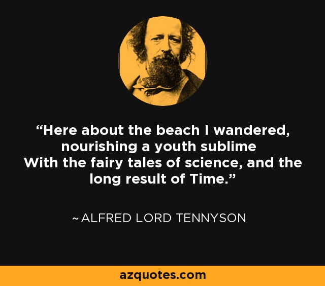 Here about the beach I wandered, nourishing a youth sublime With the fairy tales of science, and the long result of Time. - Alfred Lord Tennyson