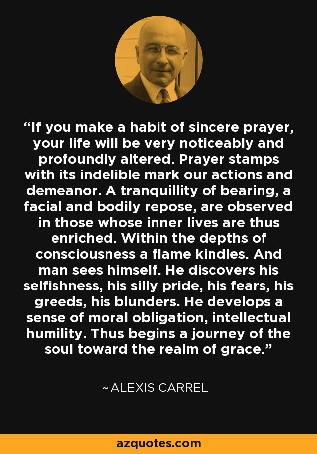 If you make a habit of sincere prayer, your life will be very noticeably and profoundly altered. Prayer stamps with its indelible mark our actions and demeanor. A tranquillity of bearing, a facial and bodily repose, are observed in those whose inner lives are thus enriched. Within the depths of consciousness a flame kindles. And man sees himself. He discovers his selfishness, his silly pride, his fears, his greeds, his blunders. He develops a sense of moral obligation, intellectual humility. Thus begins a journey of the soul toward the realm of grace. - Alexis Carrel