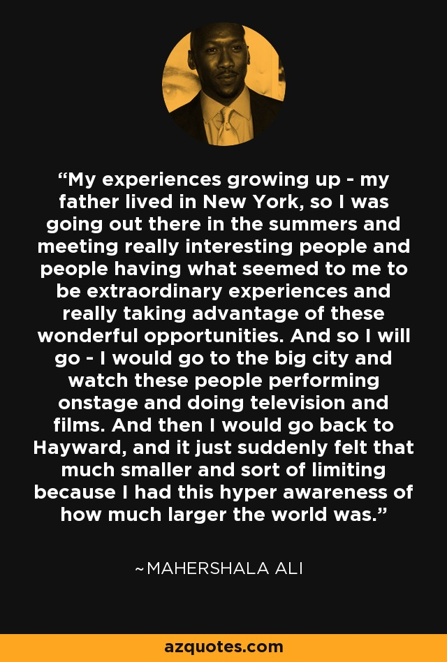 My experiences growing up - my father lived in New York, so I was going out there in the summers and meeting really interesting people and people having what seemed to me to be extraordinary experiences and really taking advantage of these wonderful opportunities. And so I will go - I would go to the big city and watch these people performing onstage and doing television and films. And then I would go back to Hayward, and it just suddenly felt that much smaller and sort of limiting because I had this hyper awareness of how much larger the world was. - Mahershala Ali