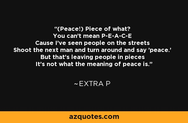 (Peace!) Piece of what? You can't mean P-E-A-C-E Cause I've seen people on the streets Shoot the next man and turn around and say 'peace.' But that's leaving people in pieces It's not what the meaning of peace is. - Extra P