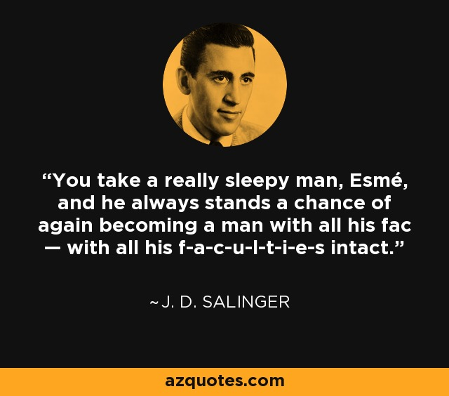 You take a really sleepy man, Esmé, and he always stands a chance of again becoming a man with all his fac—with all his f-a-c-u-l-t-i-e-s intact. - J. D. Salinger