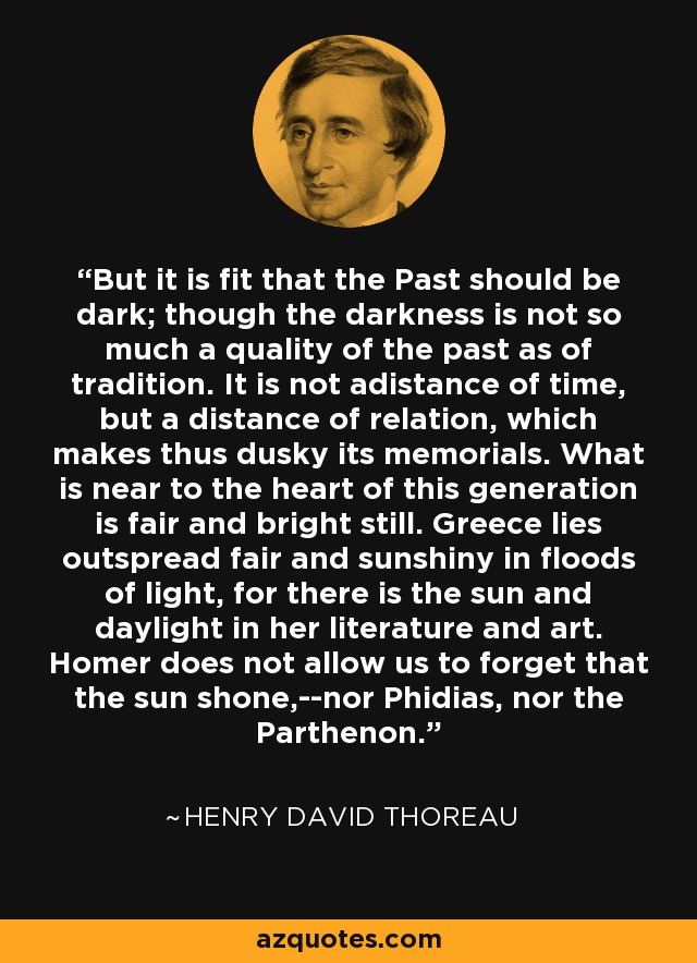 But it is fit that the Past should be dark; though the darkness is not so much a quality of the past as of tradition. It is not adistance of time, but a distance of relation, which makes thus dusky its memorials. What is near to the heart of this generation is fair and bright still. Greece lies outspread fair and sunshiny in floods of light, for there is the sun and daylight in her literature and art. Homer does not allow us to forget that the sun shone,--nor Phidias, nor the Parthenon. - Henry David Thoreau