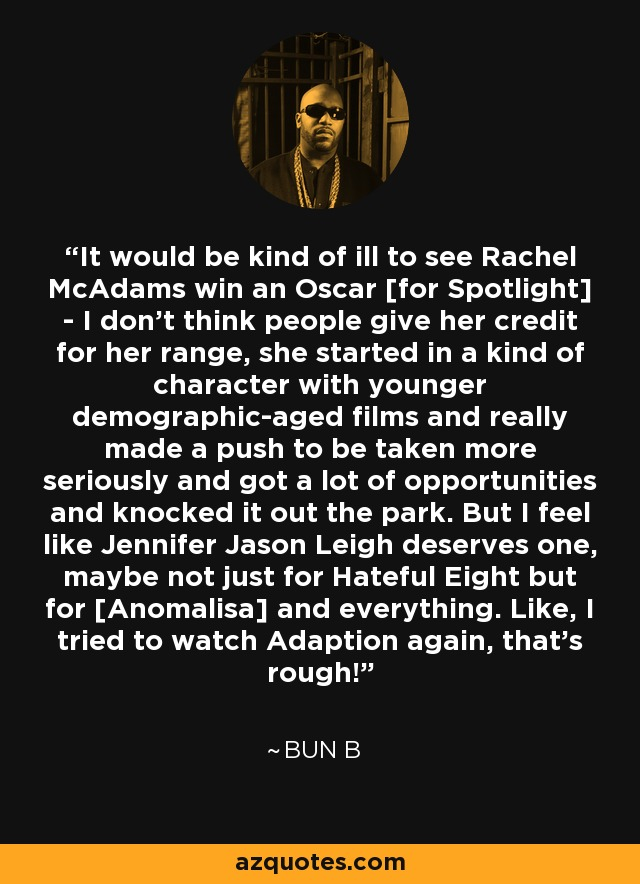 It would be kind of ill to see Rachel McAdams win an Oscar [for Spotlight] - I don't think people give her credit for her range, she started in a kind of character with younger demographic-aged films and really made a push to be taken more seriously and got a lot of opportunities and knocked it out the park. But I feel like Jennifer Jason Leigh deserves one, maybe not just for Hateful Eight but for [Anomalisa] and everything. Like, I tried to watch Adaption again, that's rough! - Bun B
