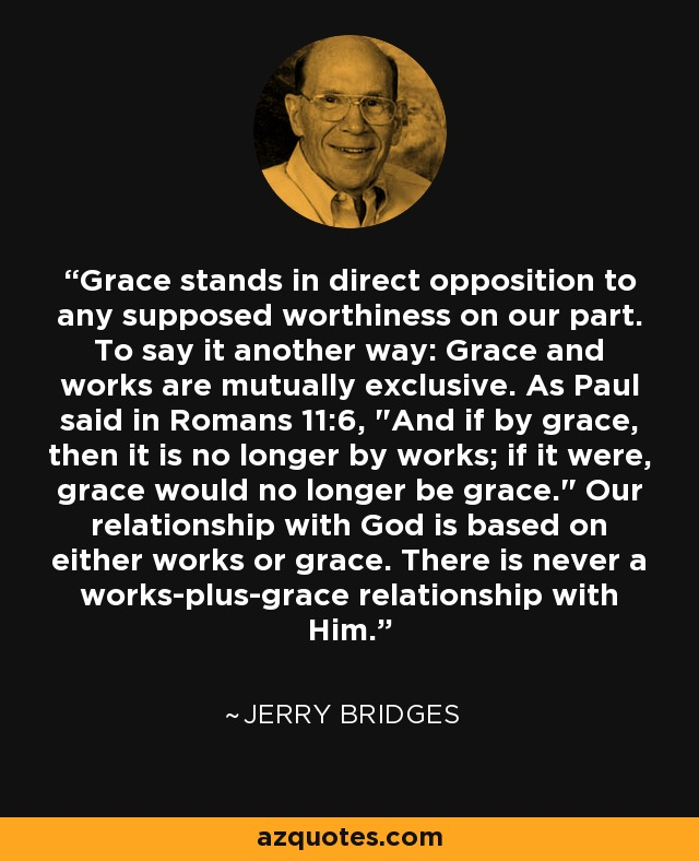 Grace stands in direct opposition to any supposed worthiness on our part. To say it another way: Grace and works are mutually exclusive. As Paul said in Romans 11:6,
