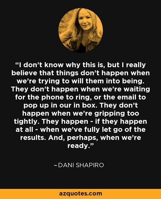 I don't know why this is, but I really believe that things don't happen when we're trying to will them into being. They don't happen when we're waiting for the phone to ring, or the email to pop up in our in box. They don't happen when we're gripping too tightly. They happen - if they happen at all - when we've fully let go of the results. And, perhaps, when we're ready. - Dani Shapiro
