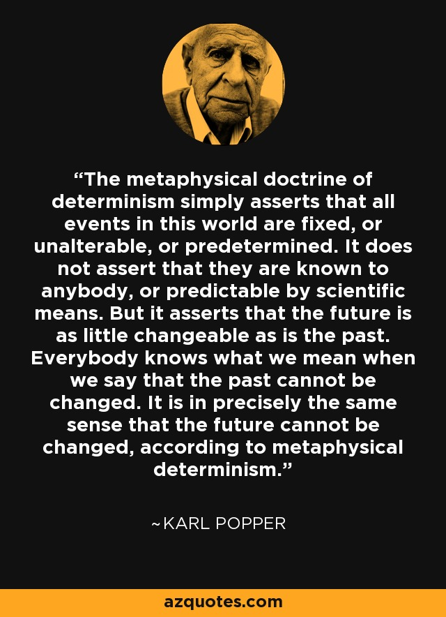 The metaphysical doctrine of determinism simply asserts that all events in this world are fixed, or unalterable, or predetermined. It does not assert that they are known to anybody, or predictable by scientific means. But it asserts that the future is as little changeable as is the past. Everybody knows what we mean when we say that the past cannot be changed. It is in precisely the same sense that the future cannot be changed, according to metaphysical determinism. - Karl Popper