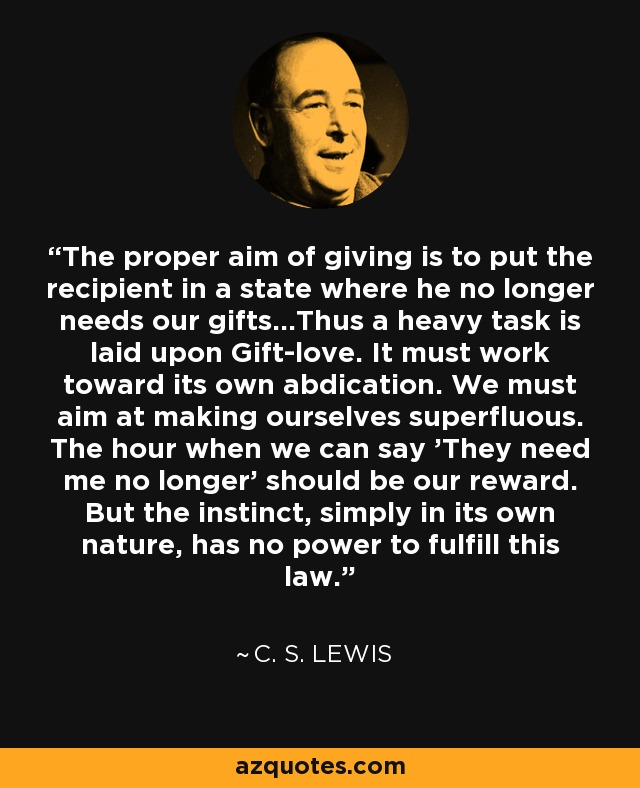 The proper aim of giving is to put the recipient in a state where he no longer needs our gifts...Thus a heavy task is laid upon Gift-love. It must work toward its own abdication. We must aim at making ourselves superfluous. The hour when we can say 'They need me no longer' should be our reward. But the instinct, simply in its own nature, has no power to fulfill this law. - C. S. Lewis