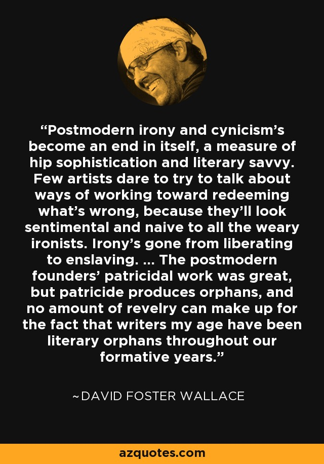 Postmodern irony and cynicism's become an end in itself, a measure of hip sophistication and literary savvy. Few artists dare to try to talk about ways of working toward redeeming what's wrong, because they'll look sentimental and naive to all the weary ironists. Irony's gone from liberating to enslaving. ... The postmodern founders' patricidal work was great, but patricide produces orphans, and no amount of revelry can make up for the fact that writers my age have been literary orphans throughout our formative years. - David Foster Wallace