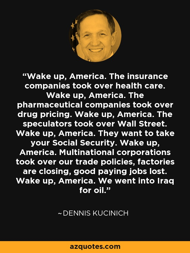 Wake up, America. The insurance companies took over health care. Wake up, America. The pharmaceutical companies took over drug pricing. Wake up, America. The speculators took over Wall Street. Wake up, America. They want to take your Social Security. Wake up, America. Multinational corporations took over our trade policies, factories are closing, good paying jobs lost. Wake up, America. We went into Iraq for oil. - Dennis Kucinich