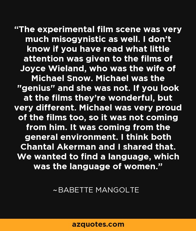 The experimental film scene was very much misogynistic as well. I don't know if you have read what little attention was given to the films of Joyce Wieland, who was the wife of Michael Snow. Michael was the