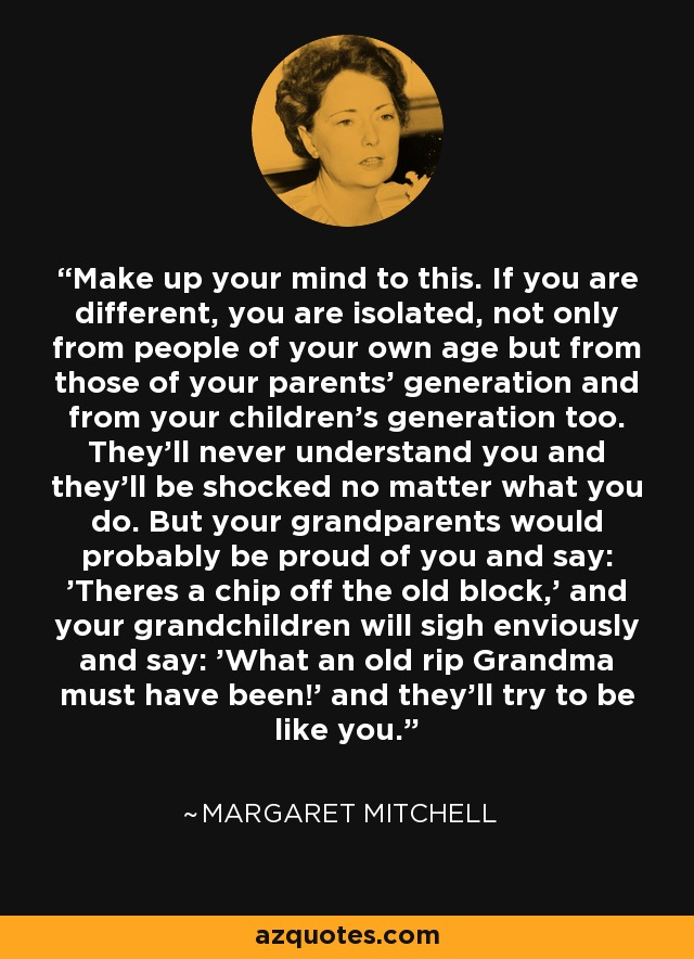Make up your mind to this. If you are different, you are isolated, not only from people of your own age but from those of your parents' generation and from your children's generation too. They'll never understand you and they'll be shocked no matter what you do. But your grandparents would probably be proud of you and say: 'Theres a chip off the old block,' and your grandchildren will sigh enviously and say: 'What an old rip Grandma must have been!' and they'll try to be like you. - Margaret Mitchell