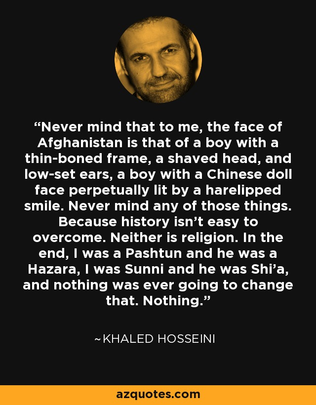 Never mind that to me, the face of Afghanistan is that of a boy with a thin-boned frame, a shaved head, and low-set ears, a boy with a Chinese doll face perpetually lit by a harelipped smile. Never mind any of those things. Because history isn't easy to overcome. Neither is religion. In the end, I was a Pashtun and he was a Hazara, I was Sunni and he was Shi'a, and nothing was ever going to change that. Nothing. - Khaled Hosseini