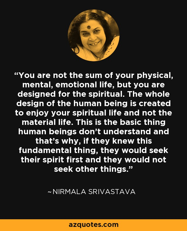 You are not the sum of your physical, mental, emotional life, but you are designed for the spiritual. The whole design of the human being is created to enjoy your spiritual life and not the material life. This is the basic thing human beings don't understand and that's why, if they knew this fundamental thing, they would seek their spirit first and they would not seek other things. - Nirmala Srivastava