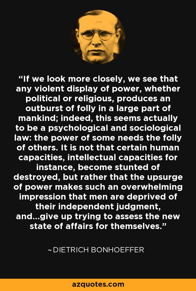 If we look more closely, we see that any violent display of power, whether political or religious, produces an outburst of folly in a large part of mankind; indeed, this seems actually to be a psychological and sociological law: the power of some needs the folly of others. It is not that certain human capacities, intellectual capacities for instance, become stunted of destroyed, but rather that the upsurge of power makes such an overwhelming impression that men are deprived of their independent judgment, and...give up trying to assess the new state of affairs for themselves. - Dietrich Bonhoeffer