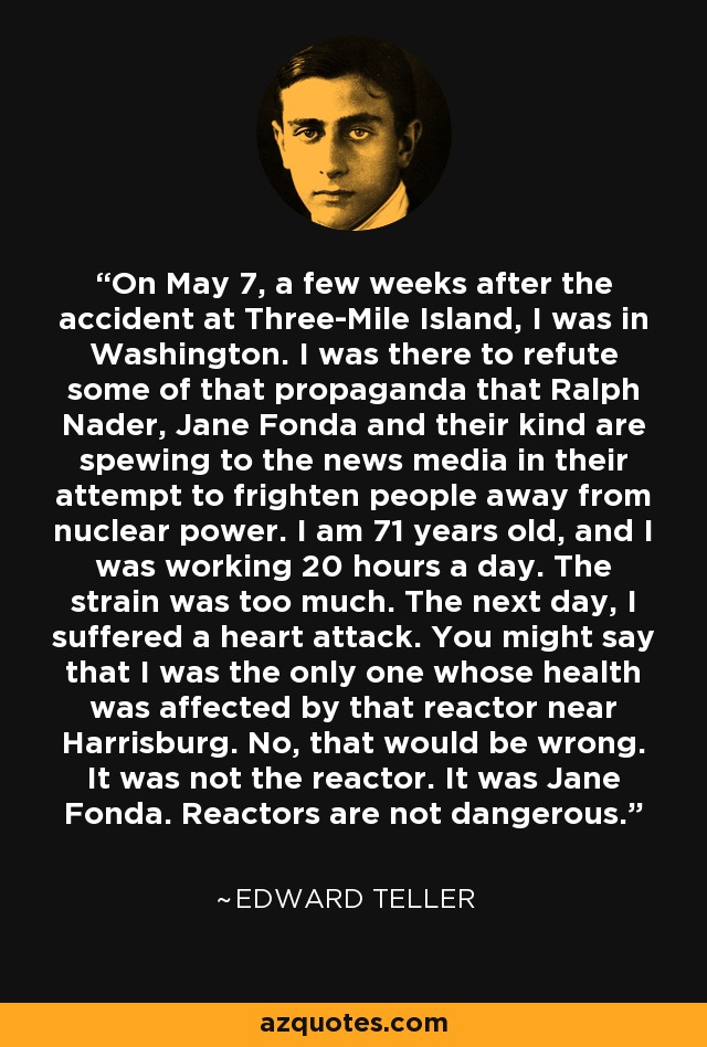 On May 7, a few weeks after the accident at Three-Mile Island, I was in Washington. I was there to refute some of that propaganda that Ralph Nader, Jane Fonda and their kind are spewing to the news media in their attempt to frighten people away from nuclear power. I am 71 years old, and I was working 20 hours a day. The strain was too much. The next day, I suffered a heart attack. You might say that I was the only one whose health was affected by that reactor near Harrisburg. No, that would be wrong. It was not the reactor. It was Jane Fonda. Reactors are not dangerous. - Edward Teller