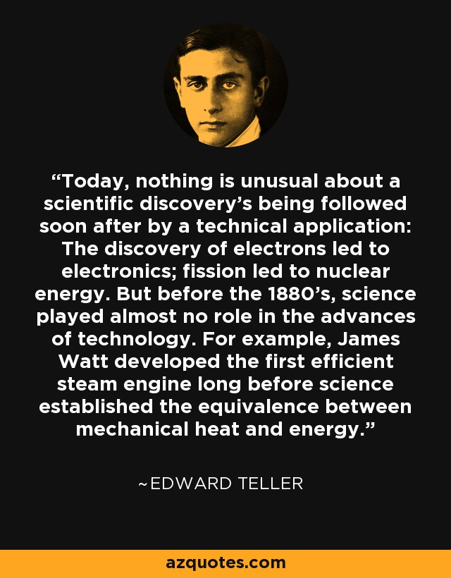 Today, nothing is unusual about a scientific discovery's being followed soon after by a technical application: The discovery of electrons led to electronics; fission led to nuclear energy. But before the 1880's, science played almost no role in the advances of technology. For example, James Watt developed the first efficient steam engine long before science established the equivalence between mechanical heat and energy. - Edward Teller