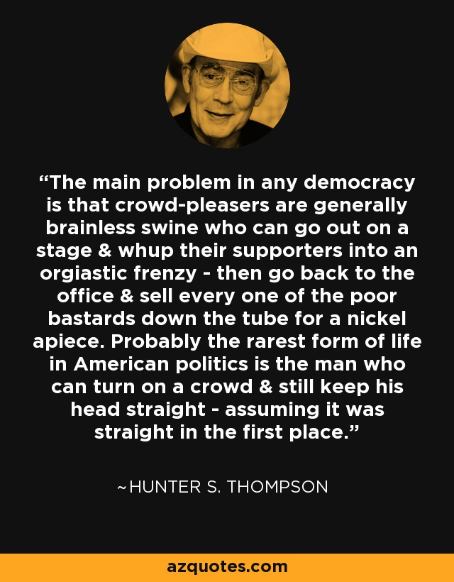 The main problem in any democracy is that crowd-pleasers are generally brainless swine who can go out on a stage & whup their supporters into an orgiastic frenzy - then go back to the office & sell every one of the poor bastards down the tube for a nickel apiece. Probably the rarest form of life in American politics is the man who can turn on a crowd & still keep his head straight - assuming it was straight in the first place. - Hunter S. Thompson