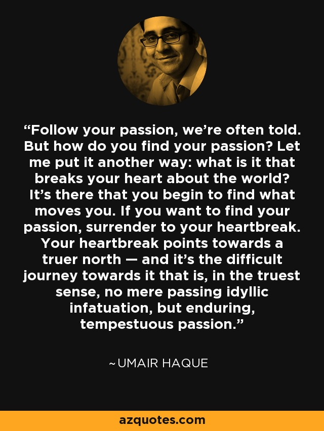 Follow your passion, we're often told. But how do you find your passion? Let me put it another way: what is it that breaks your heart about the world? It's there that you begin to find what moves you. If you want to find your passion, surrender to your heartbreak. Your heartbreak points towards a truer north — and it's the difficult journey towards it that is, in the truest sense, no mere passing idyllic infatuation, but enduring, tempestuous passion. - Umair Haque
