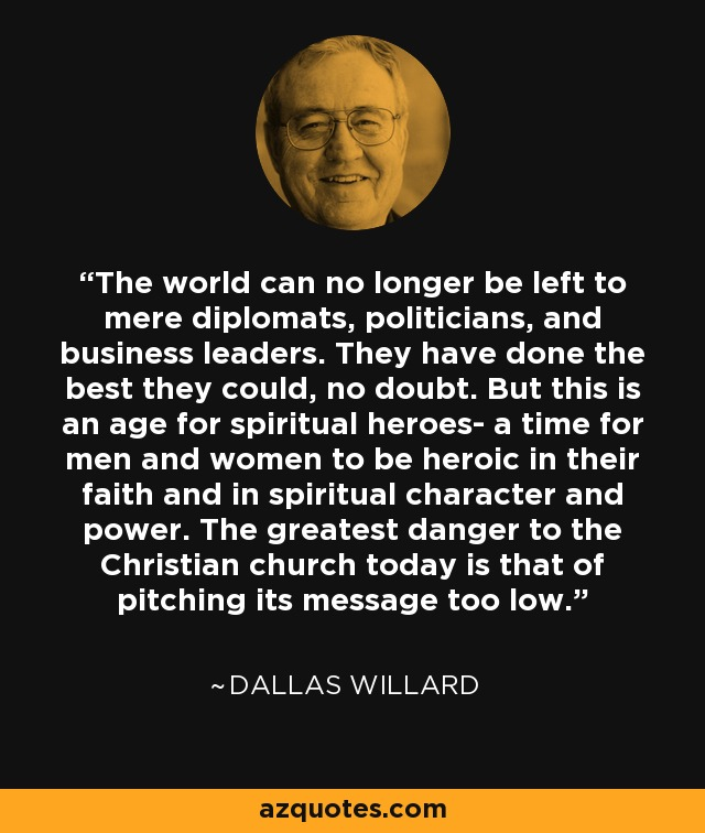 The world can no longer be left to mere diplomats, politicians, and business leaders. They have done the best they could, no doubt. But this is an age for spiritual heroes- a time for men and women to be heroic in their faith and in spiritual character and power. The greatest danger to the Christian church today is that of pitching its message too low. - Dallas Willard