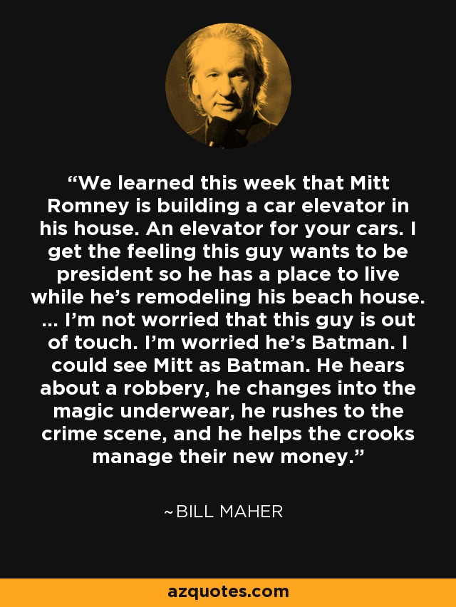 We learned this week that Mitt Romney is building a car elevator in his house. An elevator for your cars. I get the feeling this guy wants to be president so he has a place to live while he's remodeling his beach house. ... I'm not worried that this guy is out of touch. I'm worried he's Batman. I could see Mitt as Batman. He hears about a robbery, he changes into the magic underwear, he rushes to the crime scene, and he helps the crooks manage their new money. - Bill Maher