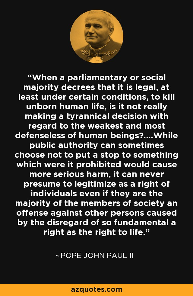 When a parliamentary or social majority decrees that it is legal, at least under certain conditions, to kill unborn human life, is it not really making a tyrannical decision with regard to the weakest and most defenseless of human beings?....While public authority can sometimes choose not to put a stop to something which were it prohibited would cause more serious harm, it can never presume to legitimize as a right of individuals even if they are the majority of the members of society an offense against other persons caused by the disregard of so fundamental a right as the right to life. - Pope John Paul II