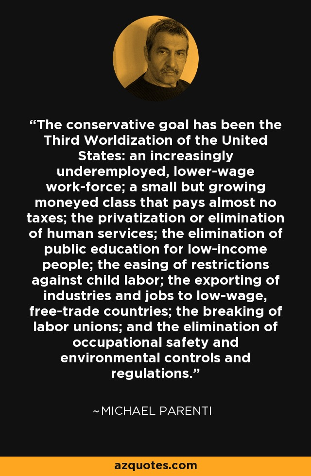 The conservative goal has been the Third Worldization of the United States: an increasingly underemployed, lower-wage work-force; a small but growing moneyed class that pays almost no taxes; the privatization or elimination of human services; the elimination of public education for low-income people; the easing of restrictions against child labor; the exporting of industries and jobs to low-wage, free-trade countries; the breaking of labor unions; and the elimination of occupational safety and environmental controls and regulations. - Michael Parenti