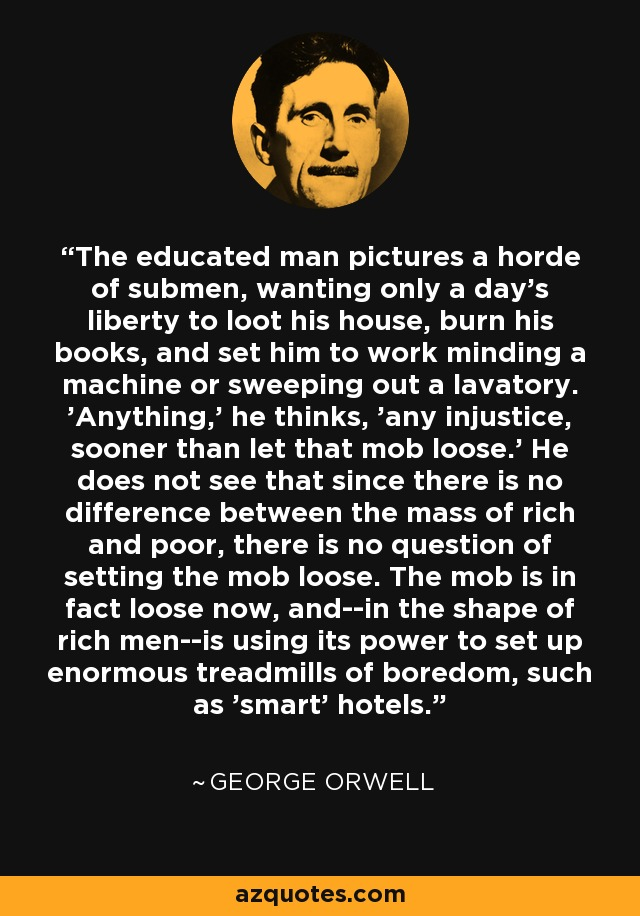 The educated man pictures a horde of submen, wanting only a day's liberty to loot his house, burn his books, and set him to work minding a machine or sweeping out a lavatory. 'Anything,' he thinks, 'any injustice, sooner than let that mob loose.' He does not see that since there is no difference between the mass of rich and poor, there is no question of setting the mob loose. The mob is in fact loose now, and--in the shape of rich men--is using its power to set up enormous treadmills of boredom, such as 'smart' hotels. - George Orwell