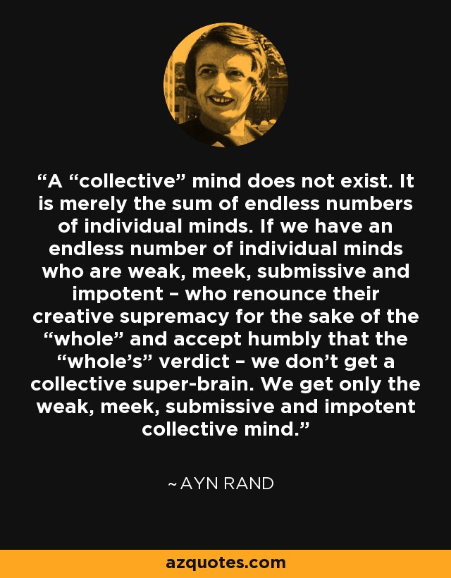 "A ""collective"" mind does not exist. It is merely the sum of endless numbers of individual minds. If we have an endless number of individual minds who are weak, meek, submissive and impotent – who renounce their creative supremacy for the sake of the ""whole"" and accept humbly that the ""whole's"" verdict – we don't get a collective super-brain. We get only the weak, meek, submissive and impotent collective mind. - Ayn Rand"