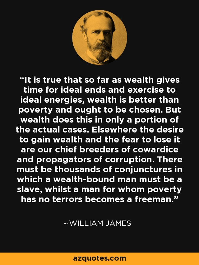 It is true that so far as wealth gives time for ideal ends and exercise to ideal energies, wealth is better than poverty and ought to be chosen. But wealth does this in only a portion of the actual cases. Elsewhere the desire to gain wealth and the fear to lose it are our chief breeders of cowardice and propagators of corruption. There must be thousands of conjunctures in which a wealth-bound man must be a slave, whilst a man for whom poverty has no terrors becomes a freeman. - William James