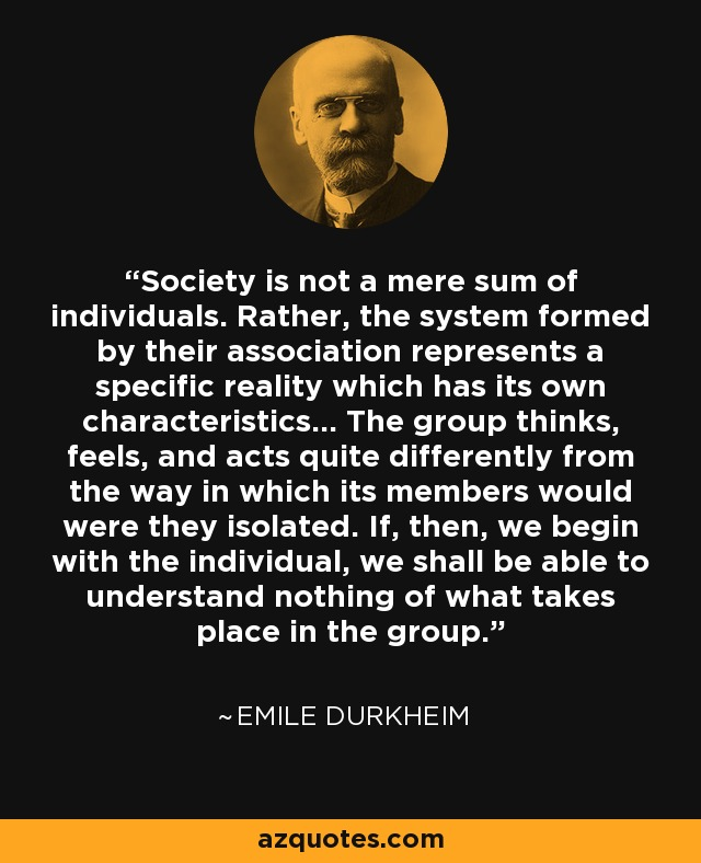Society is not a mere sum of individuals. Rather, the system formed by their association represents a specific reality which has its own characteristics... The group thinks, feels, and acts quite differently from the way in which its members would were they isolated. If, then, we begin with the individual, we shall be able to understand nothing of what takes place in the group. - Emile Durkheim