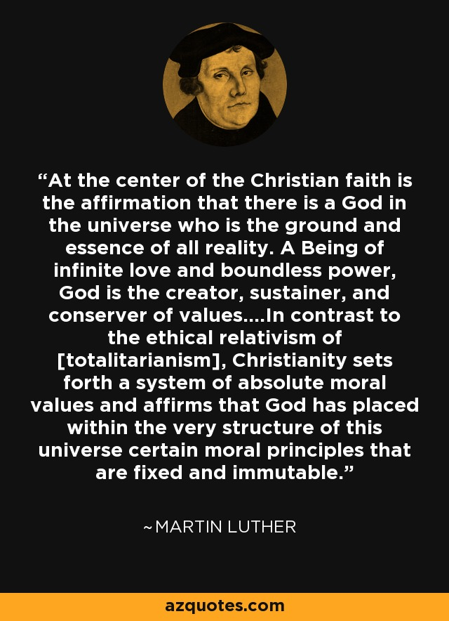 At the center of the Christian faith is the affirmation that there is a God in the universe who is the ground and essence of all reality. A Being of infinite love and boundless power, God is the creator, sustainer, and conserver of values....In contrast to the ethical relativism of [totalitarianism], Christianity sets forth a system of absolute moral values and affirms that God has placed within the very structure of this universe certain moral principles that are fixed and immutable. - Martin Luther
