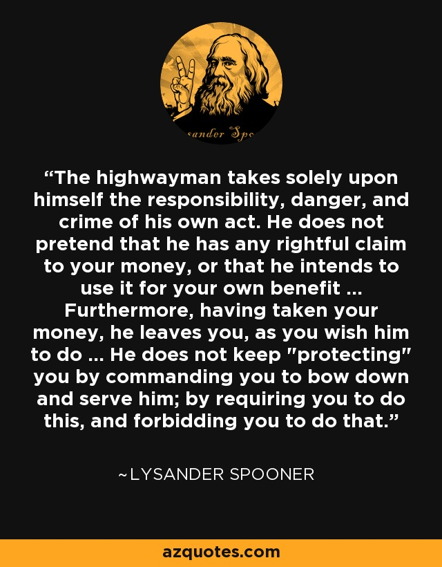 The highwayman takes solely upon himself the responsibility, danger, and crime of his own act. He does not pretend that he has any rightful claim to your money, or that he intends to use it for your own benefit ... Furthermore, having taken your money, he leaves you, as you wish him to do ... He does not keep