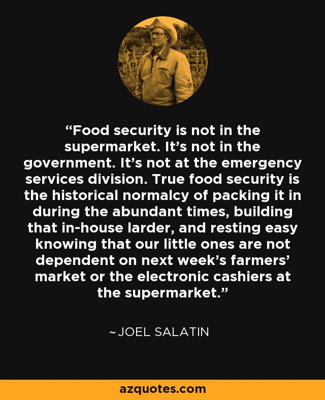 Food security is not in the supermarket. It's not in the government. It's not at the emergency services division. True food security is the historical normalcy of packing it in during the abundant times, building that in-house larder, and resting easy knowing that our little ones are not dependent on next week's farmers' market or the electronic cashiers at the supermarket. - Joel Salatin