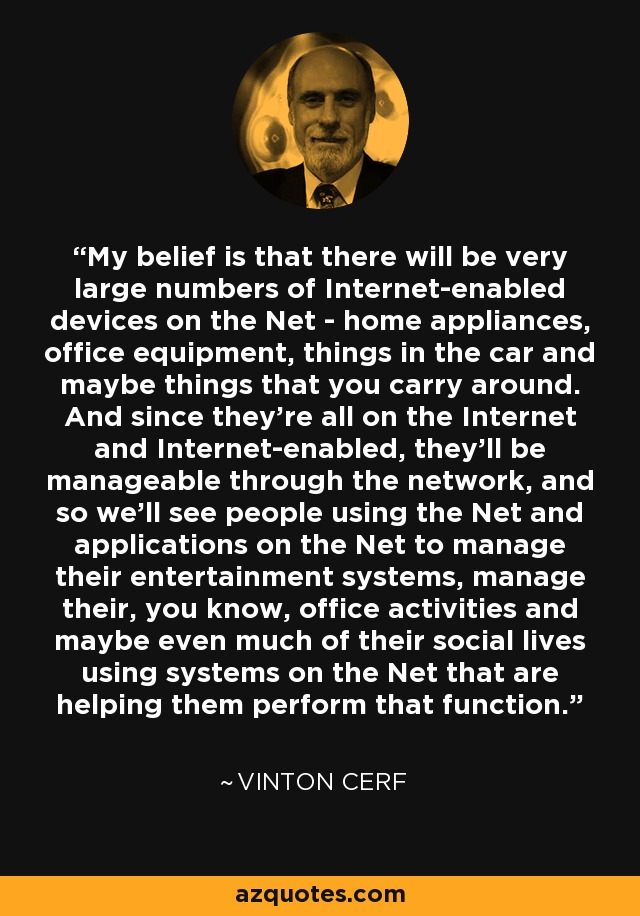 My belief is that there will be very large numbers of Internet-enabled devices on the Net - home appliances, office equipment, things in the car and maybe things that you carry around. And since they're all on the Internet and Internet-enabled, they'll be manageable through the network, and so we'll see people using the Net and applications on the Net to manage their entertainment systems, manage their, you know, office activities and maybe even much of their social lives using systems on the Net that are helping them perform that function. - Vinton Cerf